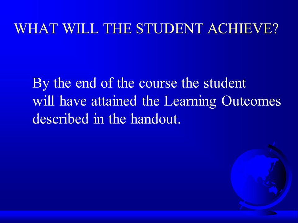 WHAT WILL THE STUDENT ACHIEVE? By the end of the course the student will have attained the Learning Outcomes described in the handout.