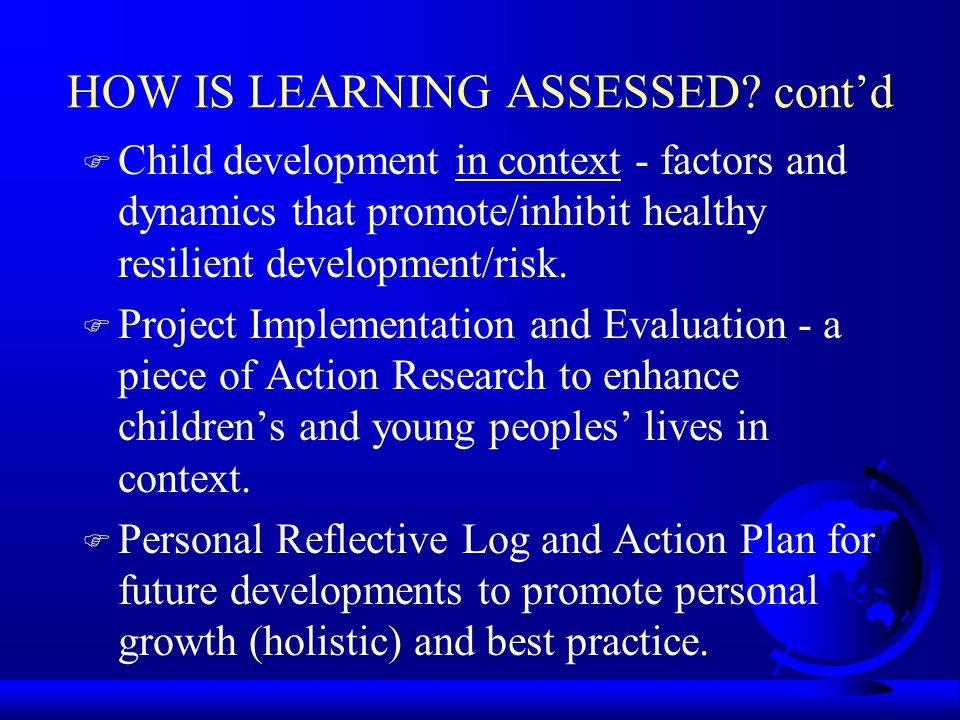 HOW IS LEARNING ASSESSED? contd F Child development in context - factors and dynamics that promote/inhibit healthy resilient development/risk. F Proje