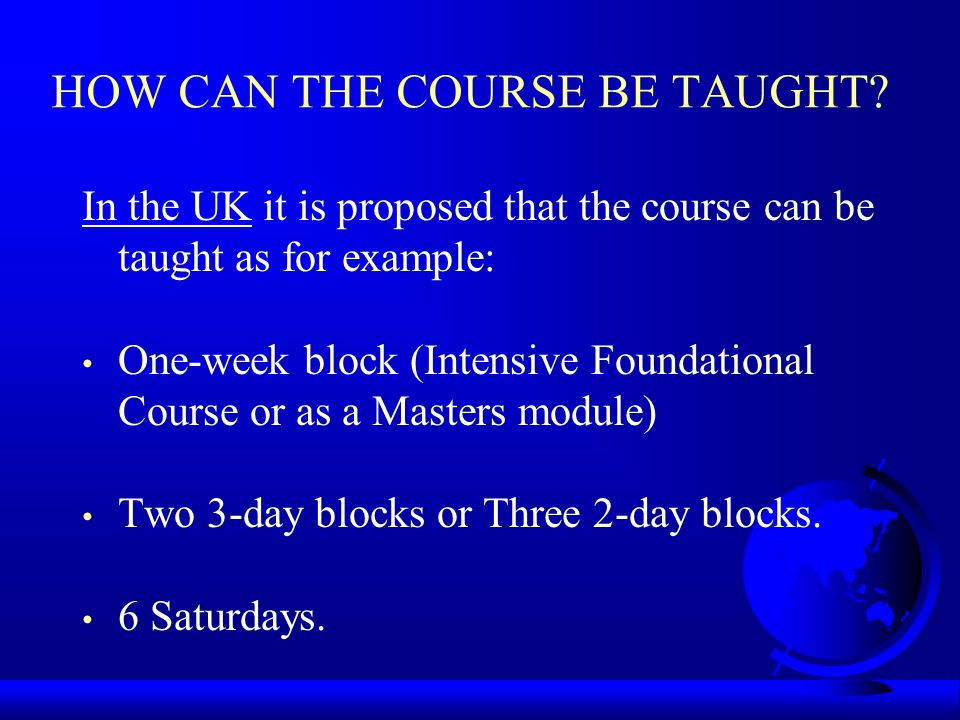 HOW CAN THE COURSE BE TAUGHT? In the UK it is proposed that the course can be taught as for example: One-week block (Intensive Foundational Course or