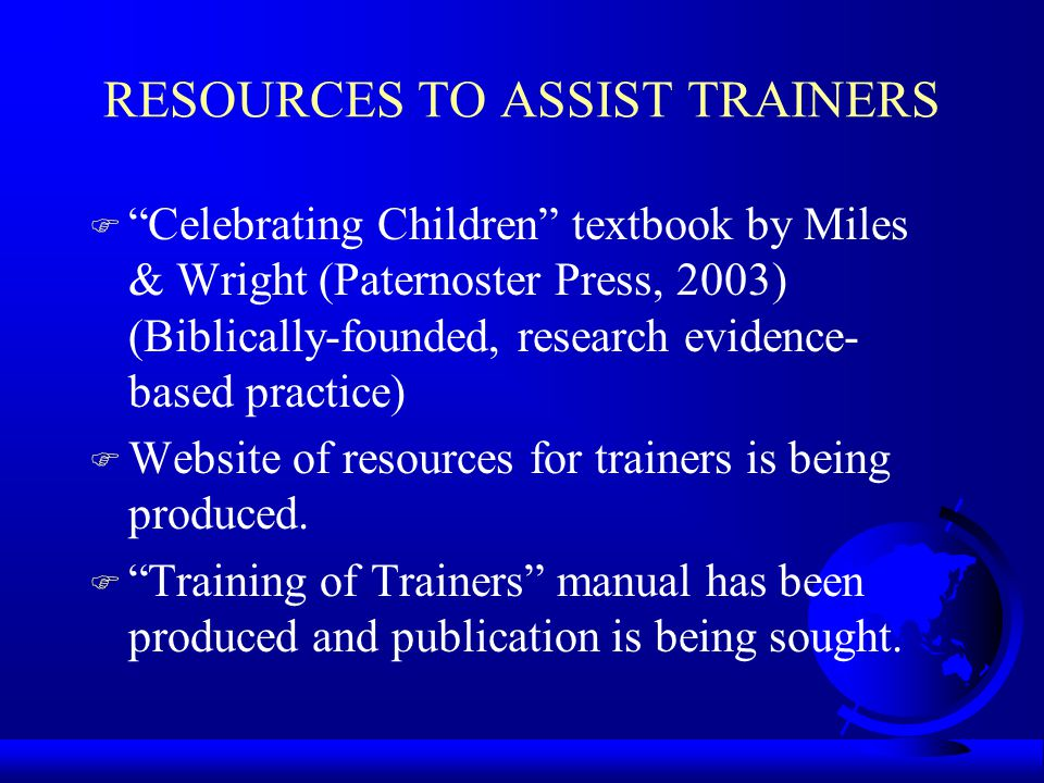 RESOURCES TO ASSIST TRAINERS F Celebrating Children textbook by Miles & Wright (Paternoster Press, 2003) (Biblically-founded, research evidence- based