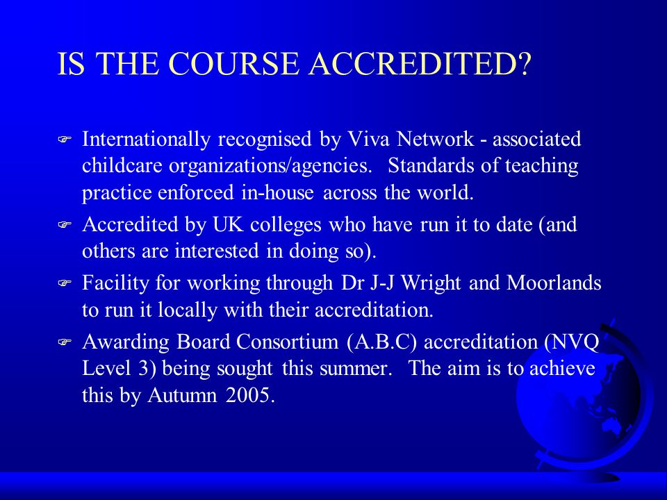 IS THE COURSE ACCREDITED? F Internationally recognised by Viva Network - associated childcare organizations/agencies. Standards of teaching practice e