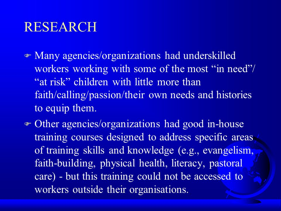 RESEARCH F Many agencies/organizations had underskilled workers working with some of the most in need/ at risk children with little more than faith/ca