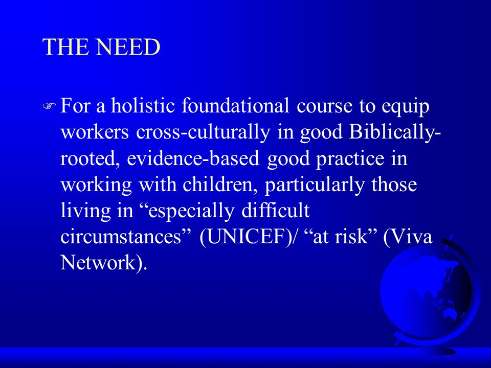 THE NEED F For a holistic foundational course to equip workers cross-culturally in good Biblically- rooted, evidence-based good practice in working with children, particularly those living in especially difficult circumstances (UNICEF)/ at risk (Viva Network).