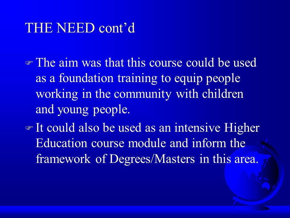 THE NEED contd F The aim was that this course could be used as a foundation training to equip people working in the community with children and young people.