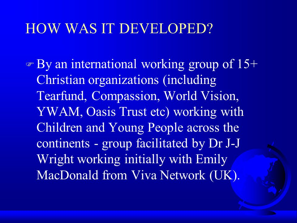 HOW WAS IT DEVELOPED? F By an international working group of 15+ Christian organizations (including Tearfund, Compassion, World Vision, YWAM, Oasis Tr