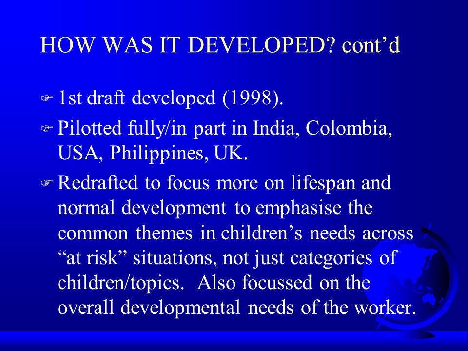 HOW WAS IT DEVELOPED? contd F 1st draft developed (1998). F Pilotted fully/in part in India, Colombia, USA, Philippines, UK. F Redrafted to focus more