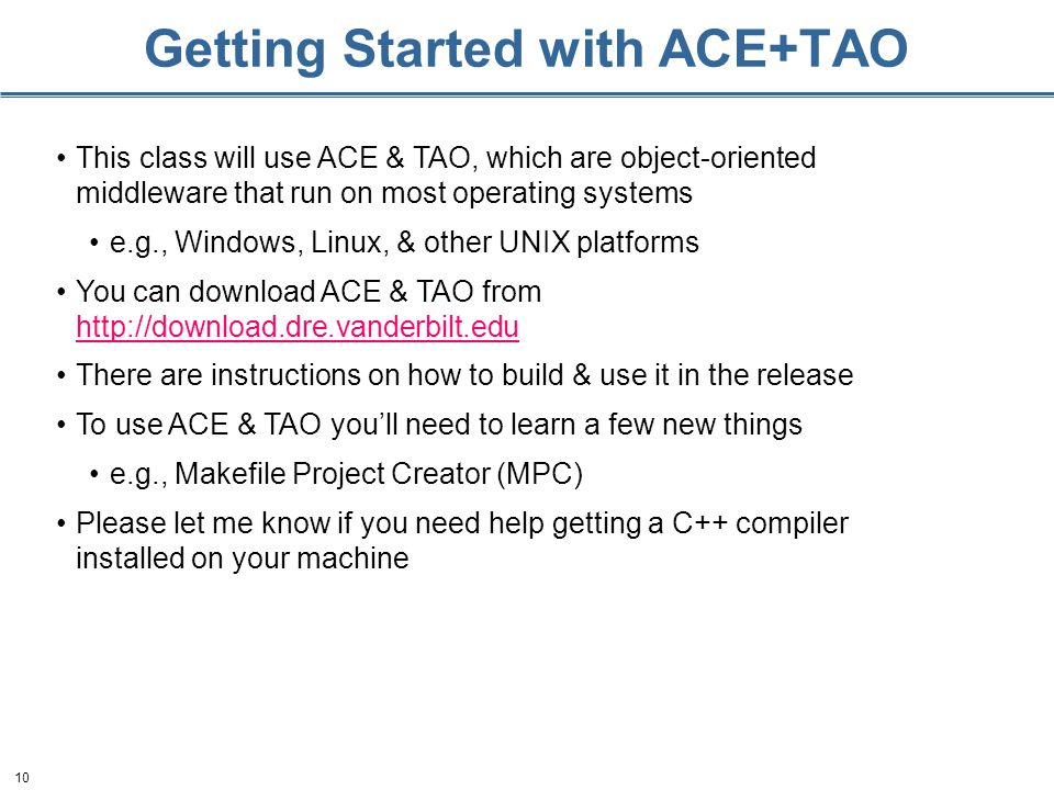10 Getting Started with ACE+TAO This class will use ACE & TAO, which are object-oriented middleware that run on most operating systems e.g., Windows, Linux, & other UNIX platforms You can download ACE & TAO from     There are instructions on how to build & use it in the release To use ACE & TAO youll need to learn a few new things e.g., Makefile Project Creator (MPC) Please let me know if you need help getting a C++ compiler installed on your machine