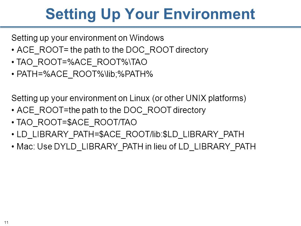 11 Setting Up Your Environment Setting up your environment on Windows ACE_ROOT= the path to the DOC_ROOT directory TAO_ROOT=%ACE_ROOT%\TAO PATH=%ACE_ROOT%\lib;%PATH% Setting up your environment on Linux (or other UNIX platforms) ACE_ROOT=the path to the DOC_ROOT directory TAO_ROOT=$ACE_ROOT/TAO LD_LIBRARY_PATH=$ACE_ROOT/lib:$LD_LIBRARY_PATH Mac: Use DYLD_LIBRARY_PATH in lieu of LD_LIBRARY_PATH