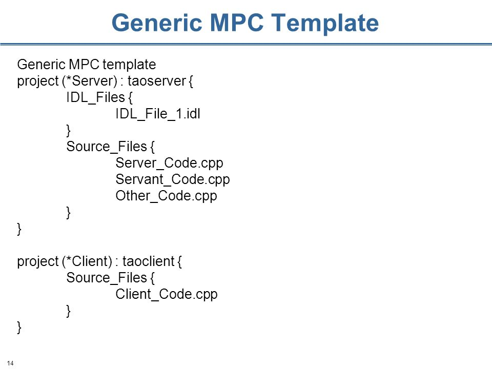 14 Generic MPC Template Generic MPC template project (*Server) : taoserver { IDL_Files { IDL_File_1.idl } Source_Files { Server_Code.cpp Servant_Code.cpp Other_Code.cpp } project (*Client) : taoclient { Source_Files { Client_Code.cpp }