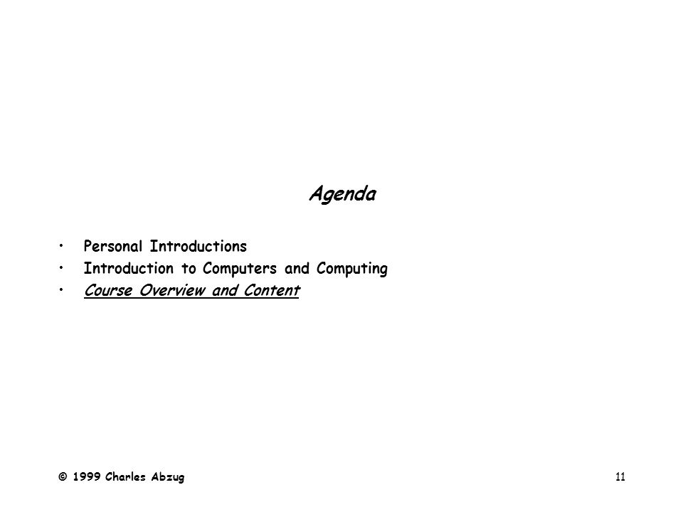 © 1999 Charles Abzug11 Agenda Personal Introductions Introduction to Computers and Computing Course Overview and Content