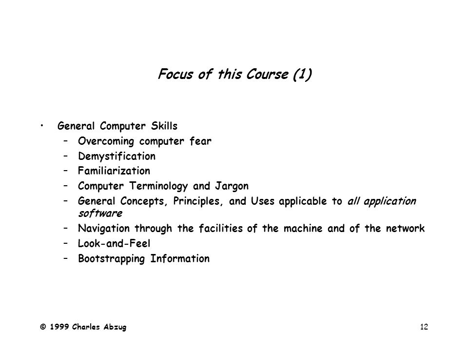 © 1999 Charles Abzug12 Focus of this Course (1) General Computer Skills –Overcoming computer fear –Demystification –Familiarization –Computer Terminology and Jargon –General Concepts, Principles, and Uses applicable to all application software –Navigation through the facilities of the machine and of the network –Look-and-Feel –Bootstrapping Information