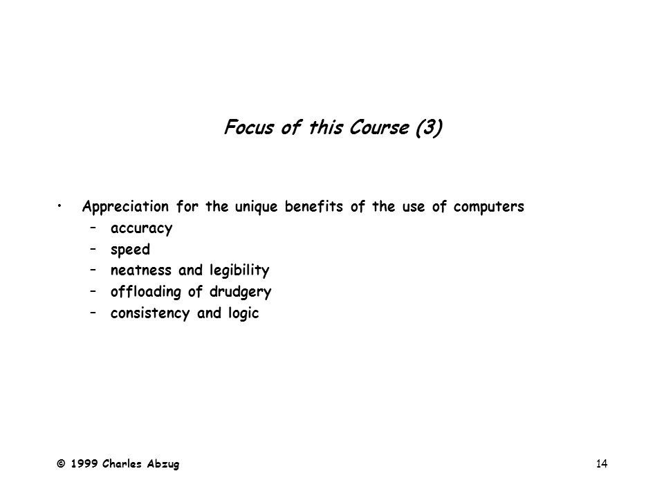 © 1999 Charles Abzug14 Focus of this Course (3) Appreciation for the unique benefits of the use of computers –accuracy –speed –neatness and legibility –offloading of drudgery –consistency and logic
