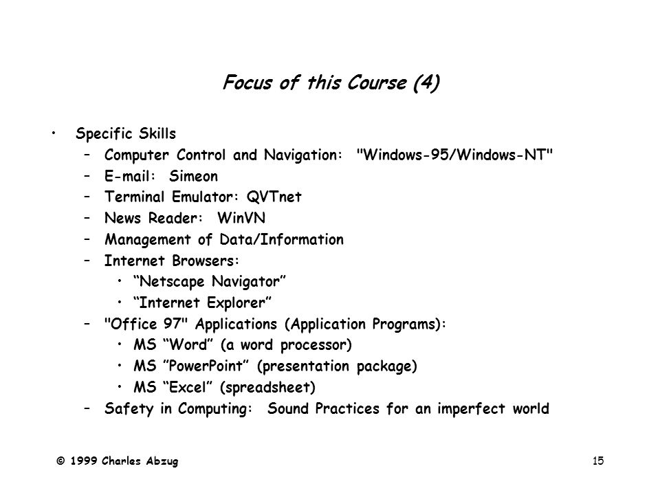 © 1999 Charles Abzug15 Focus of this Course (4) Specific Skills –Computer Control and Navigation: Windows-95/Windows-NT –E-mail: Simeon –Terminal Emulator: QVTnet –News Reader: WinVN –Management of Data/Information –Internet Browsers: Netscape Navigator Internet Explorer – Office 97 Applications (Application Programs): MS Word (a word processor) MS PowerPoint (presentation package) MS Excel (spreadsheet) –Safety in Computing: Sound Practices for an imperfect world