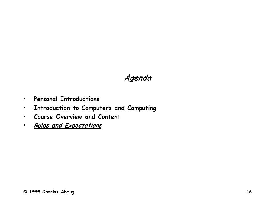 © 1999 Charles Abzug16 Agenda Personal Introductions Introduction to Computers and Computing Course Overview and Content Rules and Expectations