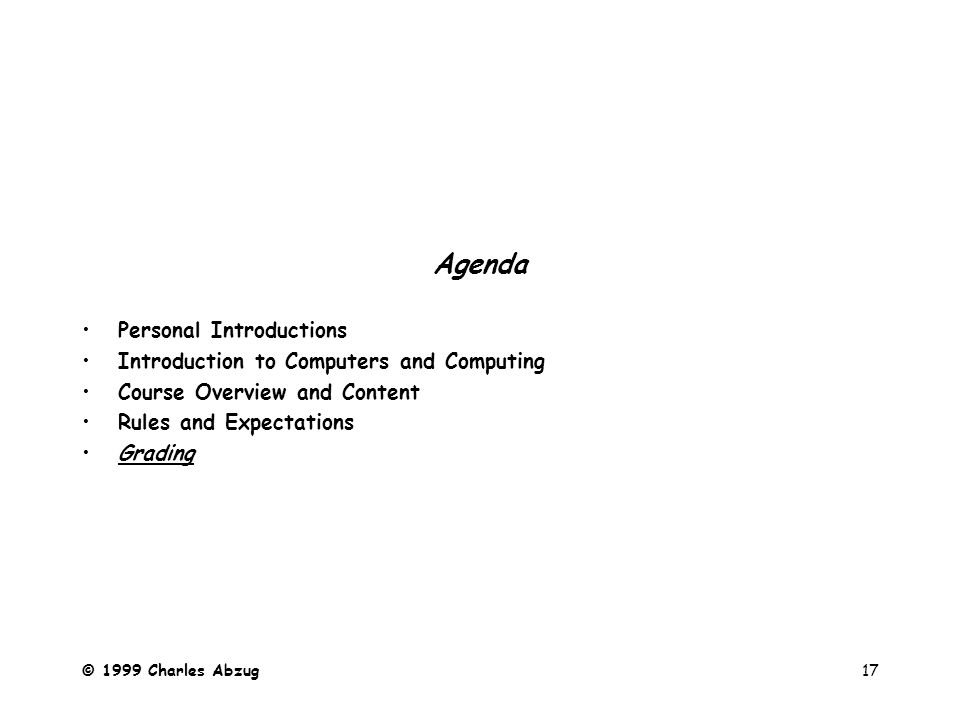© 1999 Charles Abzug17 Agenda Personal Introductions Introduction to Computers and Computing Course Overview and Content Rules and Expectations Grading