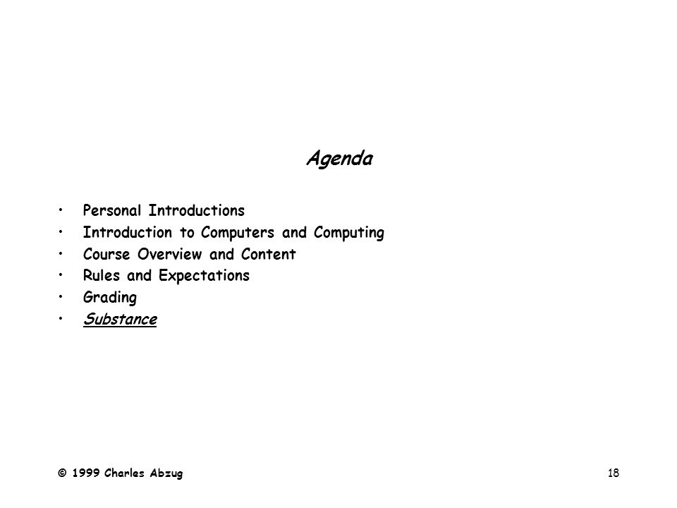 © 1999 Charles Abzug18 Agenda Personal Introductions Introduction to Computers and Computing Course Overview and Content Rules and Expectations Grading Substance