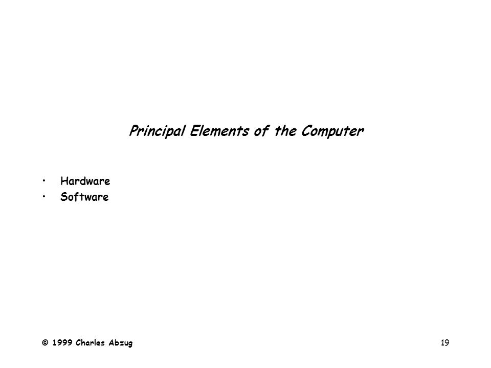 © 1999 Charles Abzug19 Principal Elements of the Computer Hardware Software