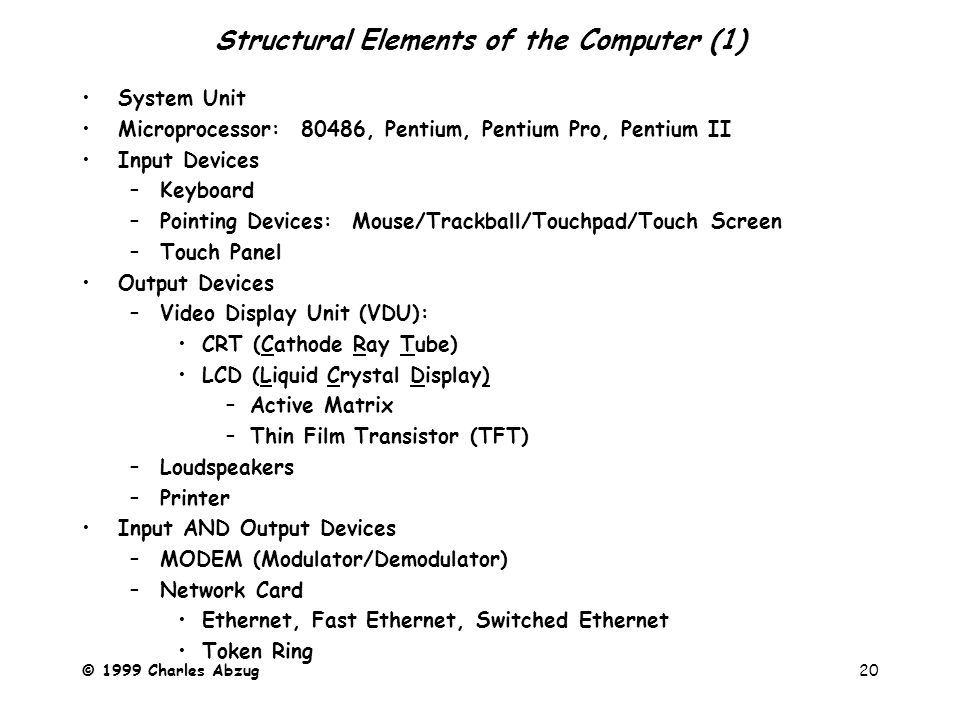 © 1999 Charles Abzug20 Structural Elements of the Computer (1) System Unit Microprocessor: 80486, Pentium, Pentium Pro, Pentium II Input Devices –Keyboard –Pointing Devices: Mouse/Trackball/Touchpad/Touch Screen –Touch Panel Output Devices –Video Display Unit (VDU): CRT (Cathode Ray Tube) LCD (Liquid Crystal Display) –Active Matrix –Thin Film Transistor (TFT) –Loudspeakers –Printer Input AND Output Devices –MODEM (Modulator/Demodulator) –Network Card Ethernet, Fast Ethernet, Switched Ethernet Token Ring