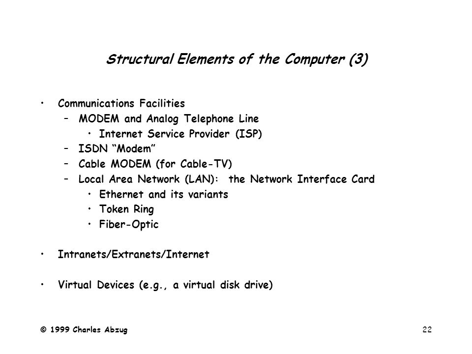 © 1999 Charles Abzug22 Structural Elements of the Computer (3) Communications Facilities –MODEM and Analog Telephone Line Internet Service Provider (ISP) –ISDN Modem –Cable MODEM (for Cable-TV) –Local Area Network (LAN): the Network Interface Card Ethernet and its variants Token Ring Fiber-Optic Intranets/Extranets/Internet Virtual Devices (e.g., a virtual disk drive)