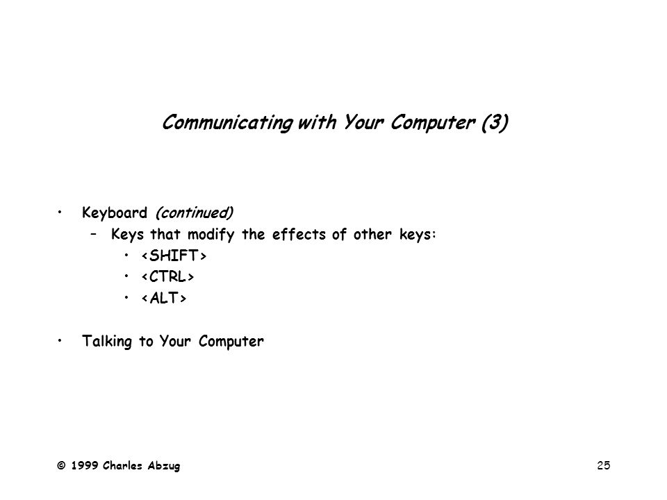 © 1999 Charles Abzug25 Communicating with Your Computer (3) Keyboard (continued) –Keys that modify the effects of other keys: Talking to Your Computer