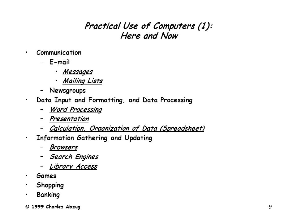 © 1999 Charles Abzug9 Practical Use of Computers (1): Here and Now Communication –E-mail Messages Mailing Lists –Newsgroups Data Input and Formatting, and Data Processing –Word Processing –Presentation –Calculation, Organization of Data (Spreadsheet) Information Gathering and Updating –Browsers –Search Engines –Library Access Games Shopping Banking