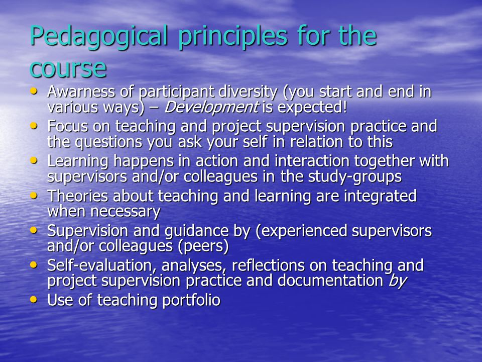 Pedagogical principles for the course Awarness of participant diversity (you start and end in various ways) – Development is expected! Awarness of par