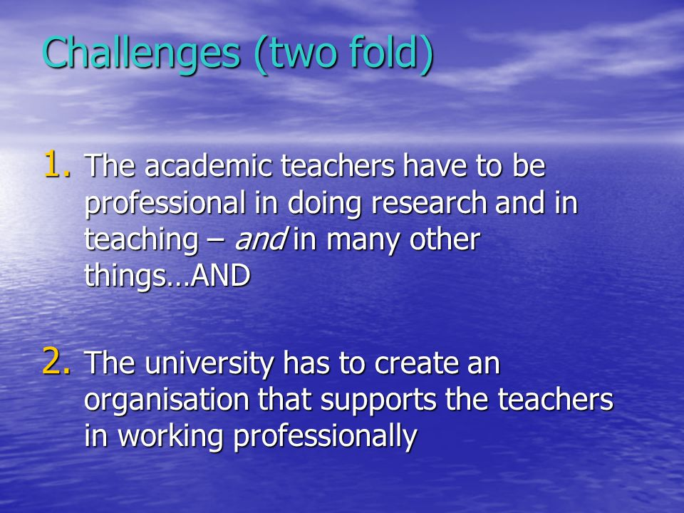Challenges (two fold) 1. The academic teachers have to be professional in doing research and in teaching – and in many other things…AND 2. The univers
