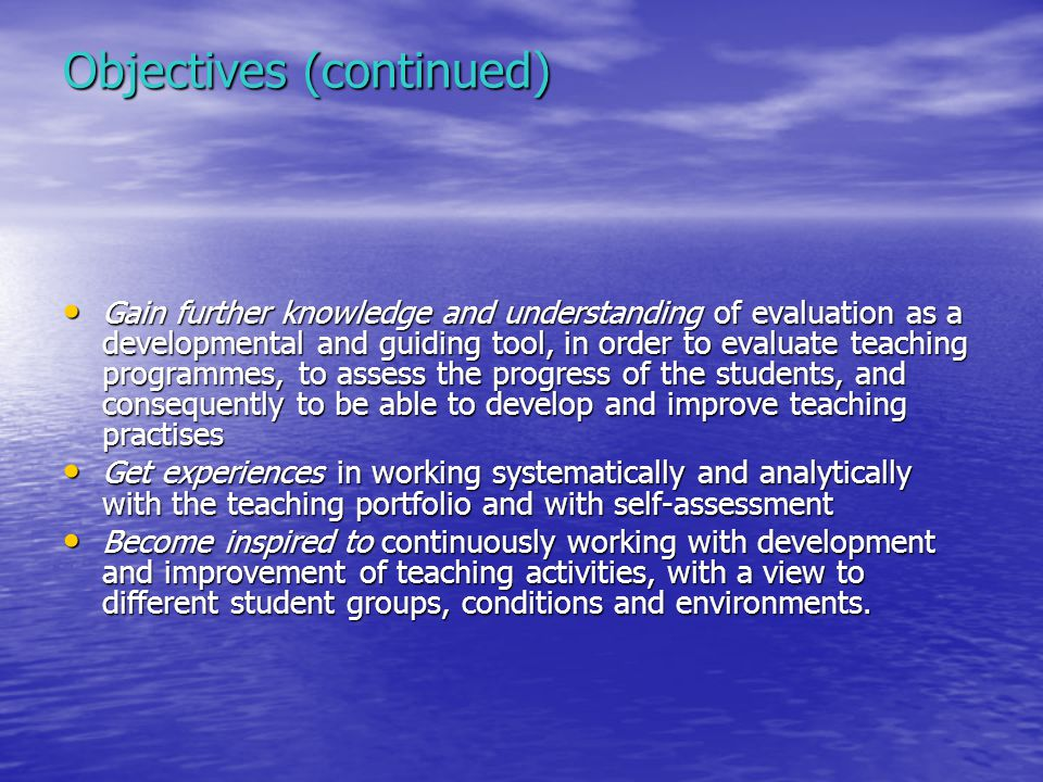 Objectives (continued) Gain further knowledge and understanding of evaluation as a developmental and guiding tool, in order to evaluate teaching progr
