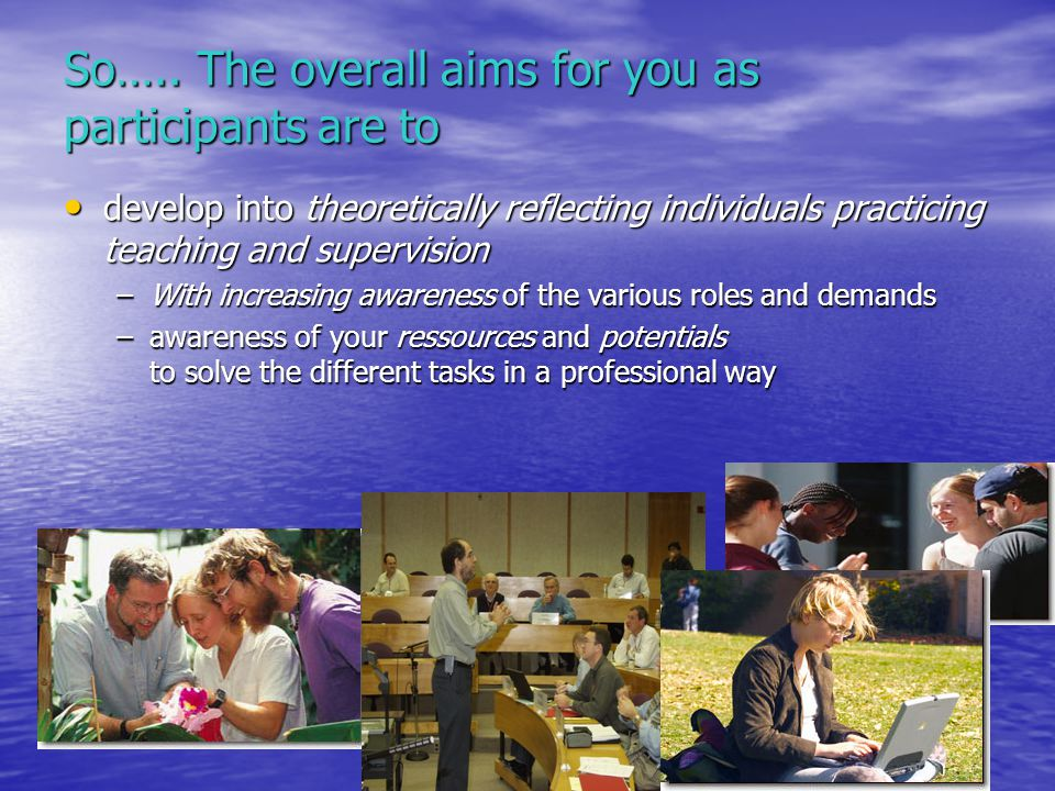 So….. The overall aims for you as participants are to develop into theoretically reflecting individuals practicing teaching and supervision develop in