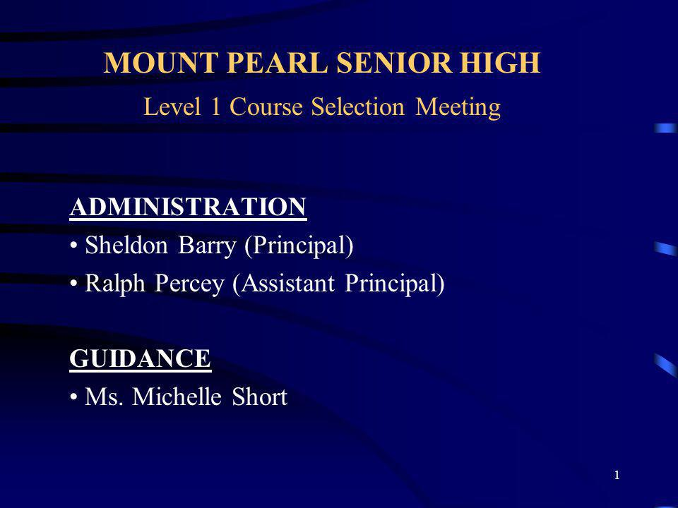 1 MOUNT PEARL SENIOR HIGH Level 1 Course Selection Meeting ADMINISTRATION Sheldon Barry (Principal) Ralph Percey (Assistant Principal) GUIDANCE Ms. Mi