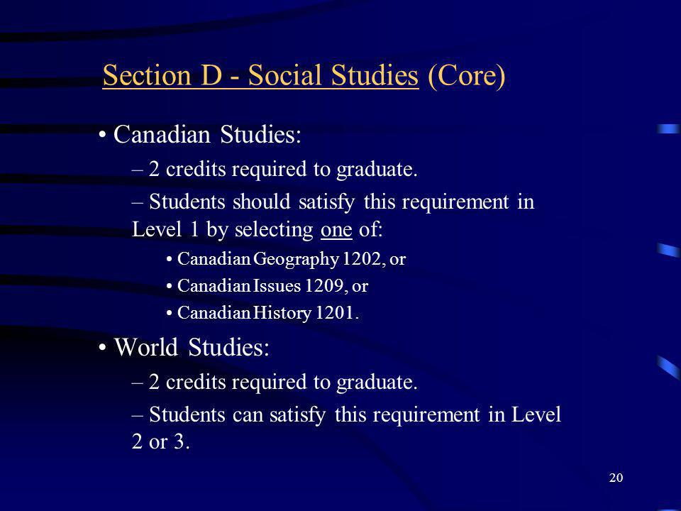 20 Section D - Social Studies (Core) Canadian Studies: – 2 credits required to graduate. – Students should satisfy this requirement in Level 1 by sele