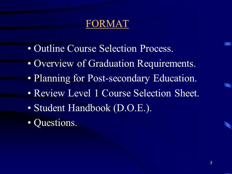 3 FORMAT Outline Course Selection Process. Overview of Graduation Requirements. Planning for Post-secondary Education. Review Level 1 Course Selection