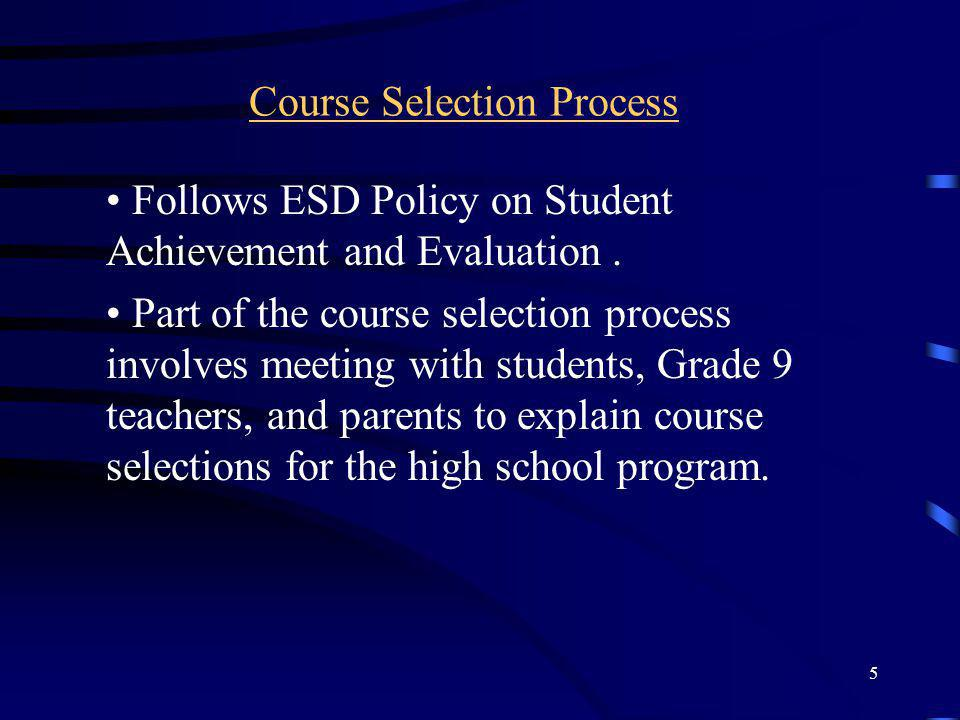 5 Course Selection Process Follows ESD Policy on Student Achievement and Evaluation. Part of the course selection process involves meeting with studen