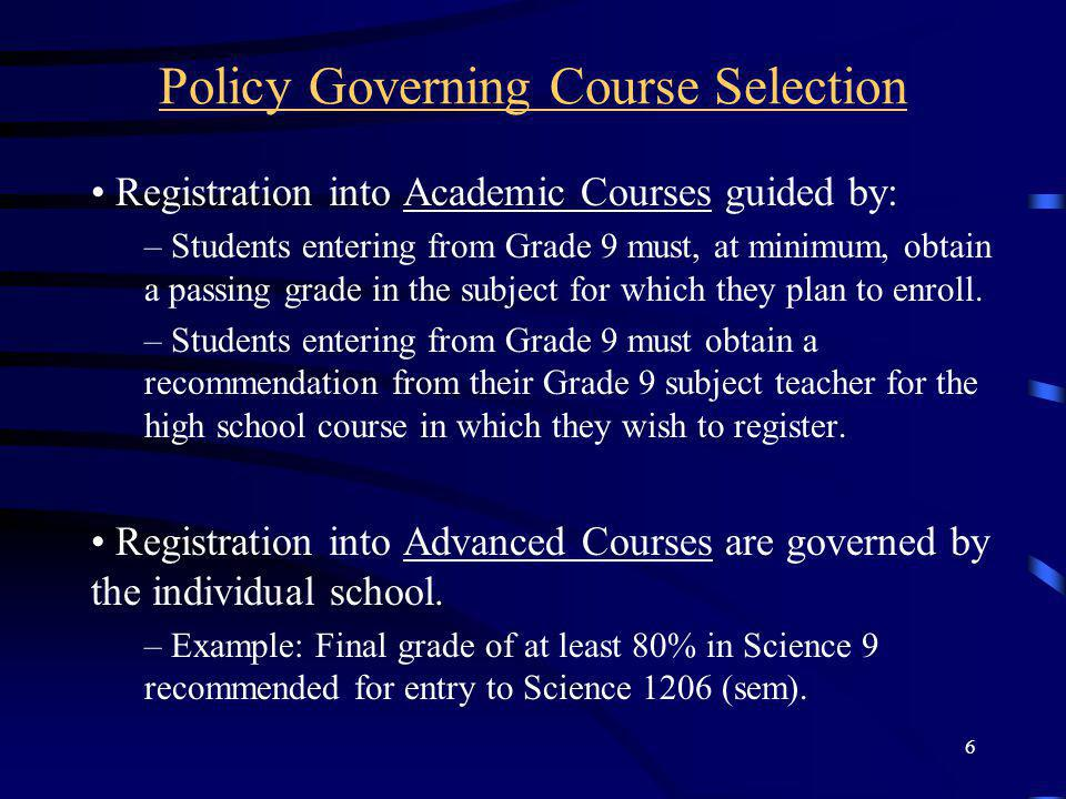 6 Policy Governing Course Selection Registration into Academic Courses guided by: – Students entering from Grade 9 must, at minimum, obtain a passing grade in the subject for which they plan to enroll.