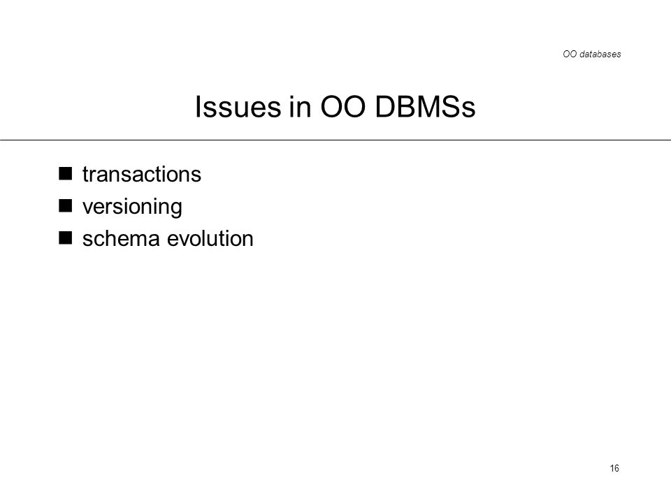 OO databases 16 Issues in OO DBMSs transactions versioning schema evolution
