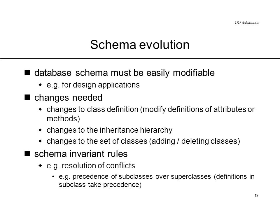 OO databases 19 Schema evolution database schema must be easily modifiable e.g.