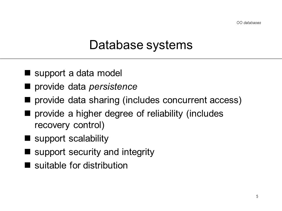 OO databases 5 Database systems support a data model provide data persistence provide data sharing (includes concurrent access) provide a higher degree of reliability (includes recovery control) support scalability support security and integrity suitable for distribution