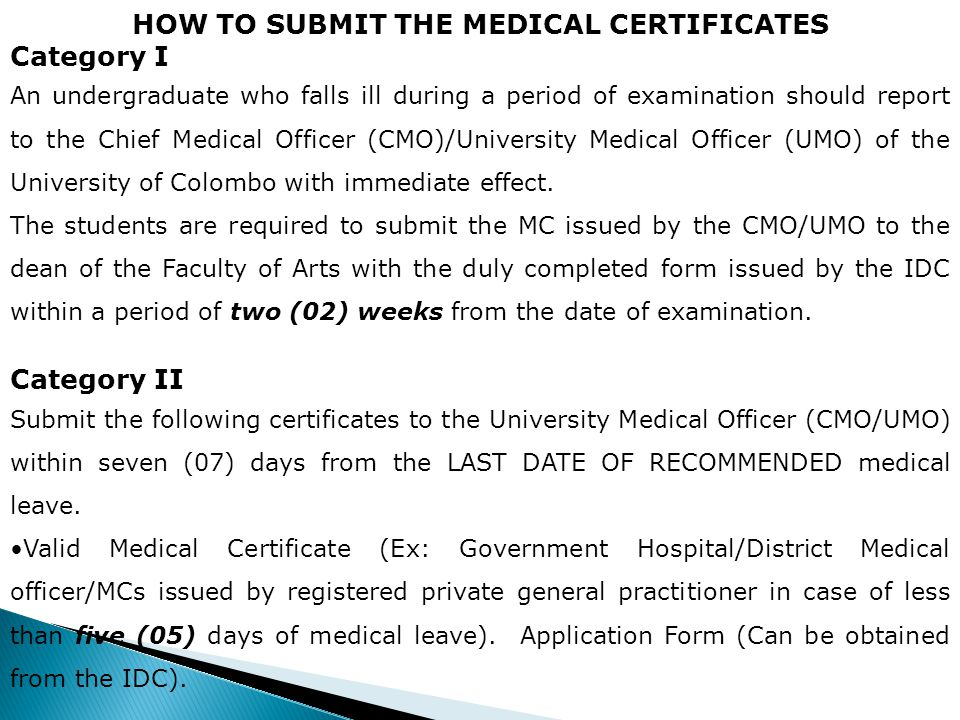 HOW TO SUBMIT THE MEDICAL CERTIFICATES Category I An undergraduate who falls ill during a period of examination should report to the Chief Medical Officer (CMO)/University Medical Officer (UMO) of the University of Colombo with immediate effect.