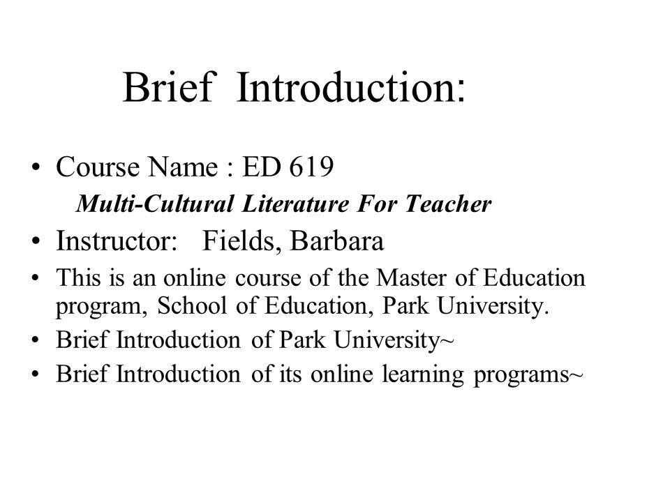Brief Introduction : Course Name : ED 619 Multi-Cultural Literature For Teacher Instructor: Fields, Barbara This is an online course of the Master of Education program, School of Education, Park University.