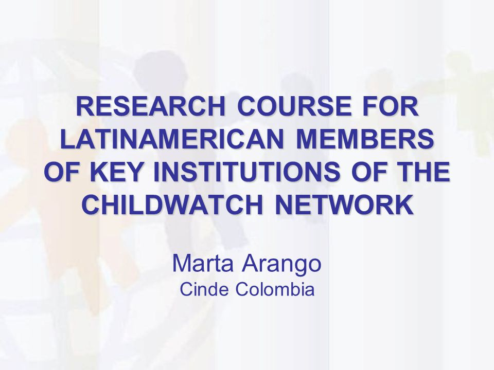 RESEARCH COURSE FOR LATINAMERICAN MEMBERS OF KEY INSTITUTIONS OF THE CHILDWATCH NETWORK Marta Arango Cinde Colombia