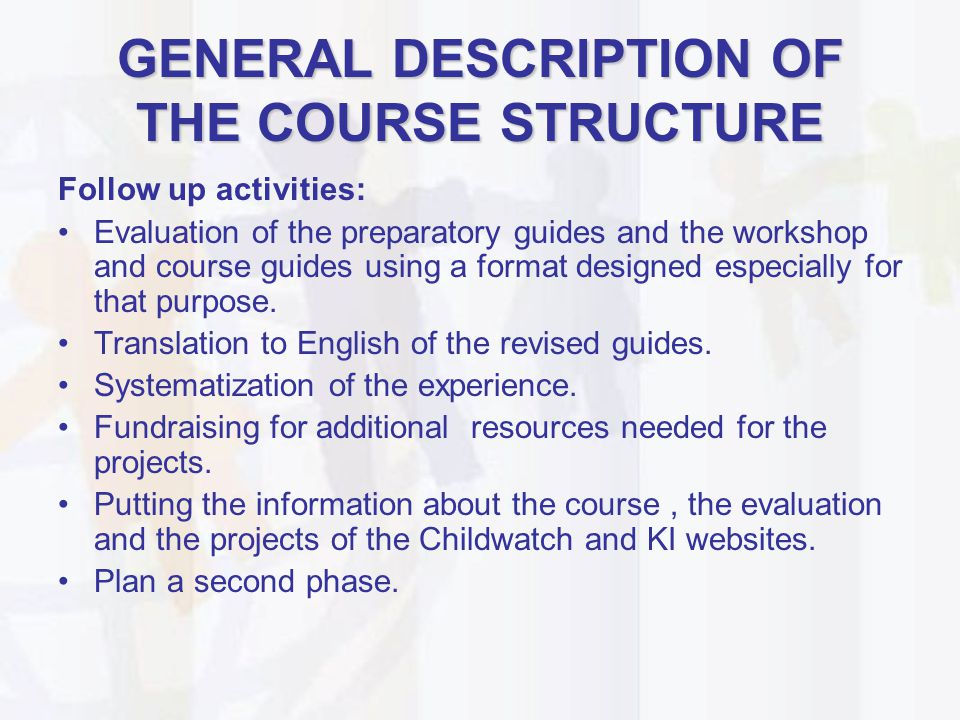 GENERAL DESCRIPTION OF THE COURSE STRUCTURE Follow up activities: Evaluation of the preparatory guides and the workshop and course guides using a form