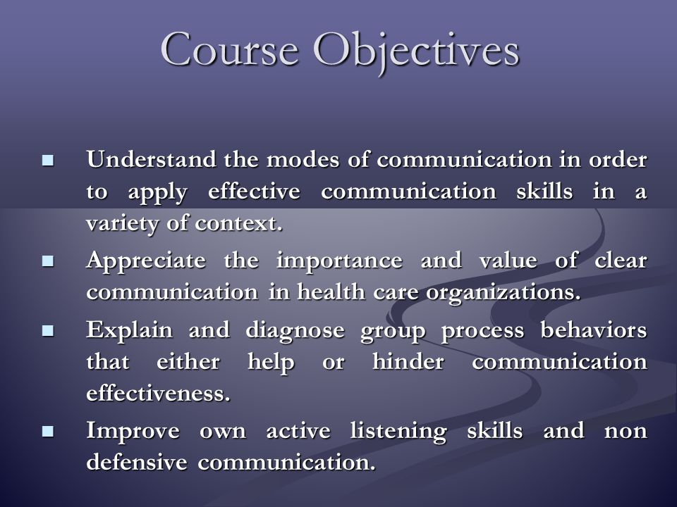 Course Objectives Understand the modes of communication in order to apply effective communication skills in a variety of context.