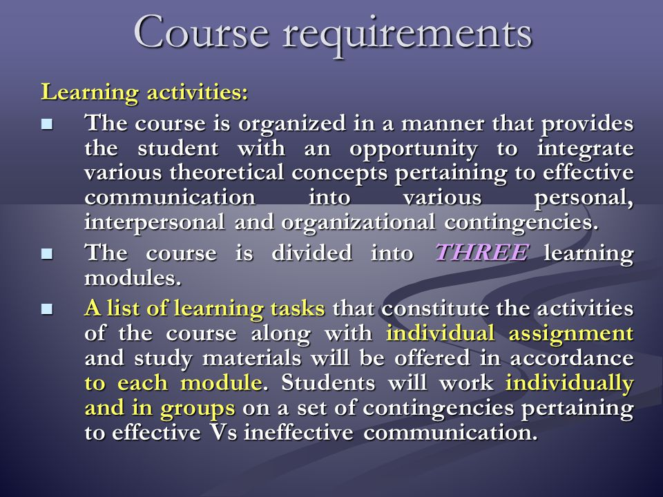 Course requirements Learning activities: The course is organized in a manner that provides the student with an opportunity to integrate various theoretical concepts pertaining to effective communication into various personal, interpersonal and organizational contingencies.