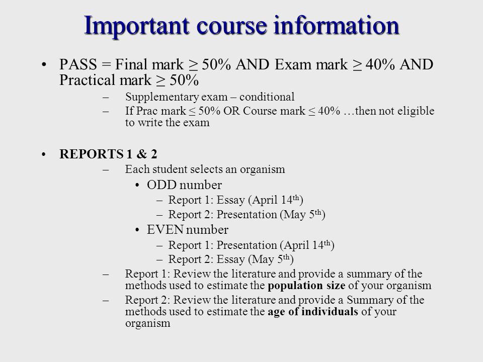 Important course information Reports must include: –Brief description of organism – biology, ecology, distribution and habitat –An overview of the methods used for estimating populations –A FULL bibliography One to be written as an essay, one to be delivered as PowerPoint presentation ESSAYS –750 1000 words (excl.