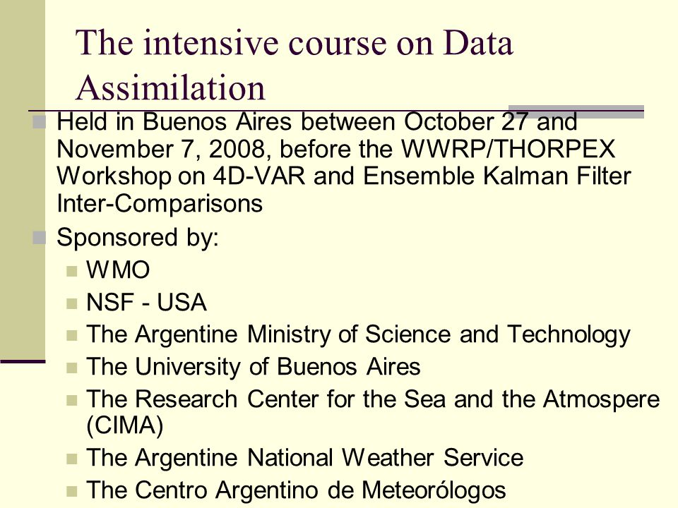 The intensive course on Data Assimilation Held in Buenos Aires between October 27 and November 7, 2008, before the WWRP/THORPEX Workshop on 4D-VAR and Ensemble Kalman Filter Inter-Comparisons Sponsored by: WMO NSF - USA The Argentine Ministry of Science and Technology The University of Buenos Aires The Research Center for the Sea and the Atmospere (CIMA) The Argentine National Weather Service The Centro Argentino de Meteorólogos