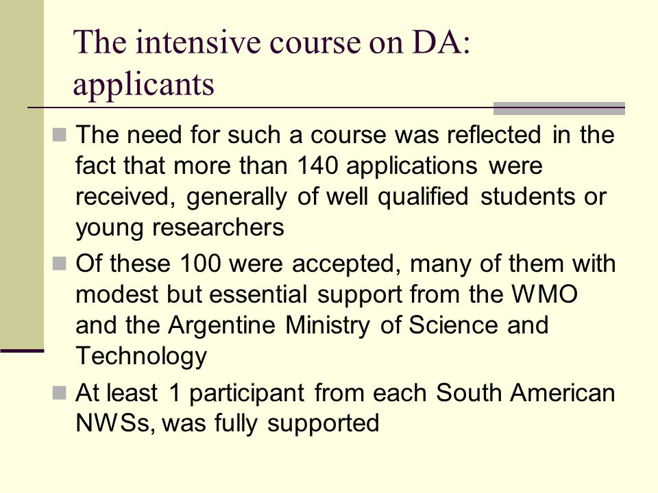 The need for such a course was reflected in the fact that more than 140 applications were received, generally of well qualified students or young researchers Of these 100 were accepted, many of them with modest but essential support from the WMO and the Argentine Ministry of Science and Technology At least 1 participant from each South American NWSs, was fully supported The intensive course on DA: applicants