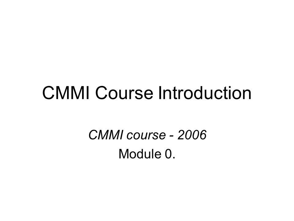 CMMI Course Introduction CMMI course - 2006 Module 0.