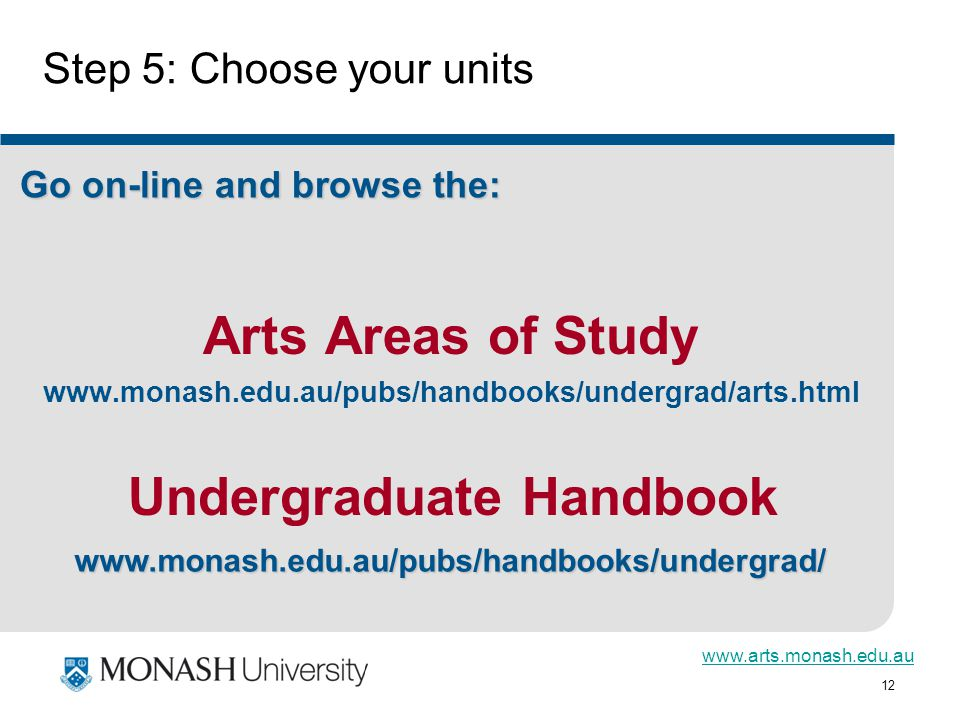 12 Step 5: Choose your units Arts Areas of Study     Go on-line and browse the: Undergraduate Handbook