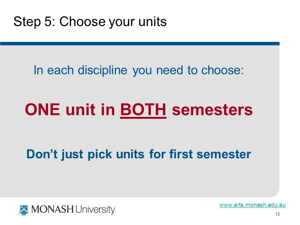 13 Step 5: Choose your units In each discipline you need to choose: ONE unit in BOTH semesters Dont just pick units for first semester