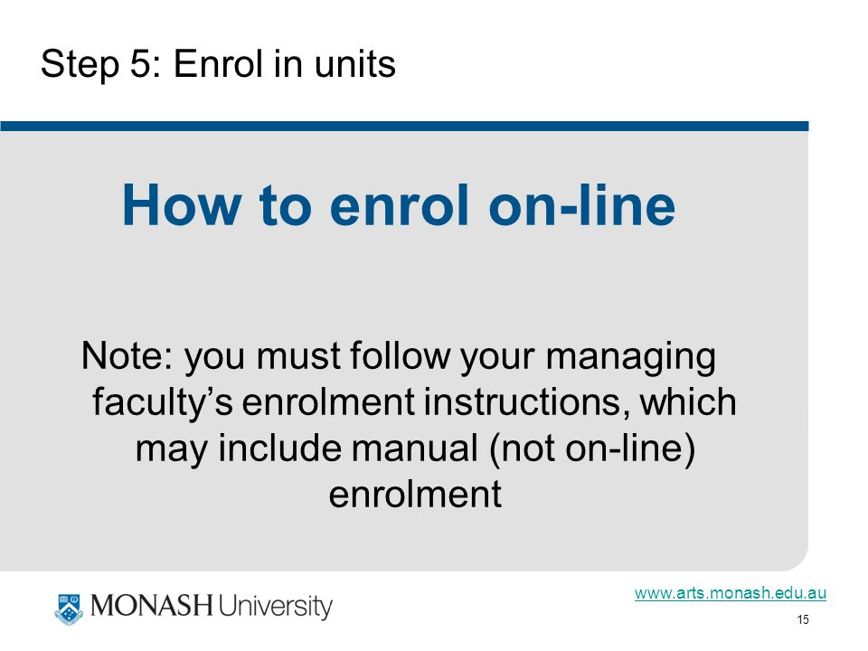 15 Step 5: Enrol in units How to enrol on-line Note: you must follow your managing facultys enrolment instructions, which may include manual (not on-line) enrolment